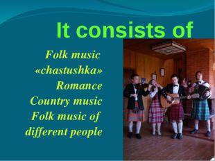 It consists of Folk music «chastushka» Romance Country music Folk music of d
