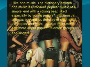 "I like pop music. The dictionary defines pop music as ""modern popular music"