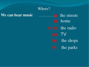 We can hear music …………… Where? the streets over home the radio TV the shops