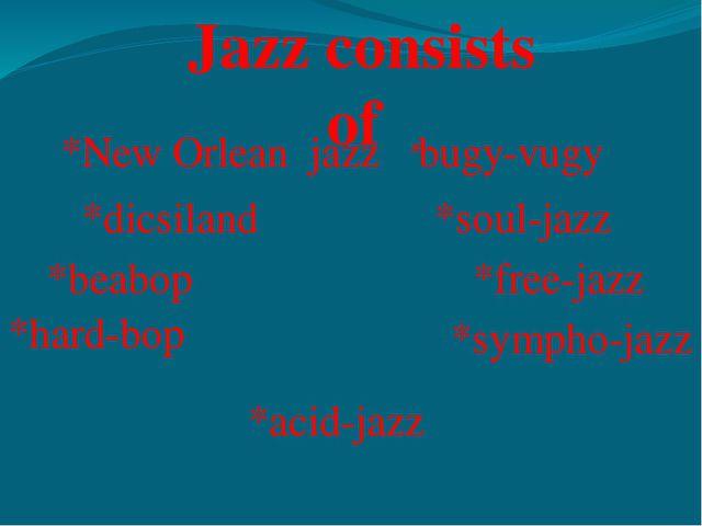 Jazz consists of *New Orlean jazz *dicsiland *beabop *hard-bop *bugy-vugy *so...