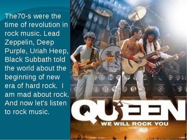 The70-s were the time of revolution in rock music. Lead Zeppelin, Deep Purple...
