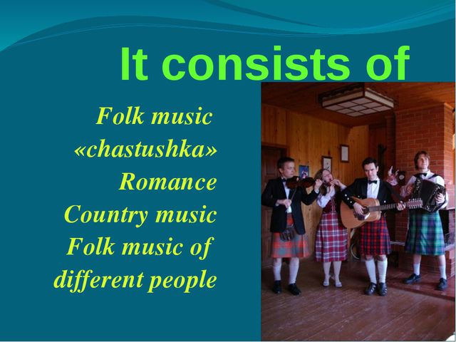 It consists of Folk music «chastushka» Romance Country music Folk music of d...