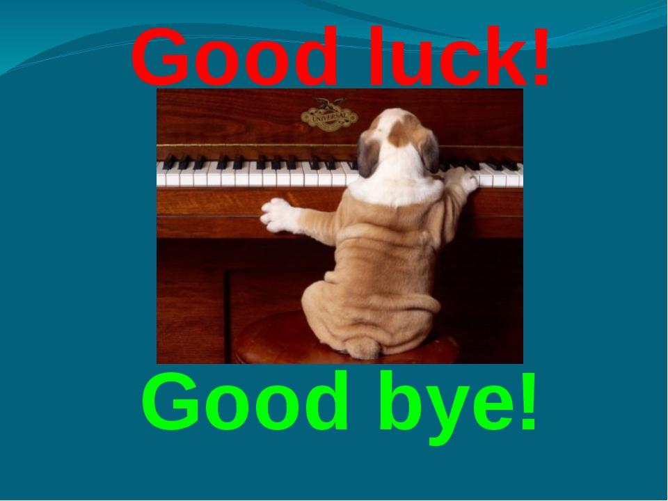 Good luck! Good bye!