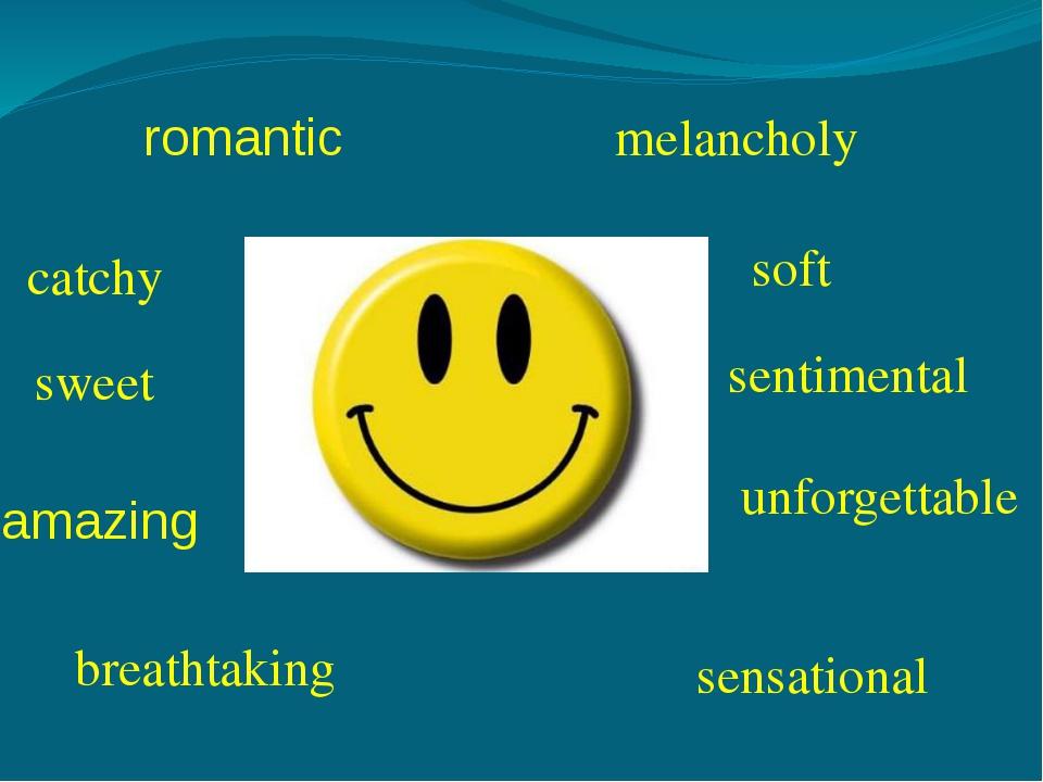romantic melancholy catchy soft sweet sentimental unforgettable breathtaking...
