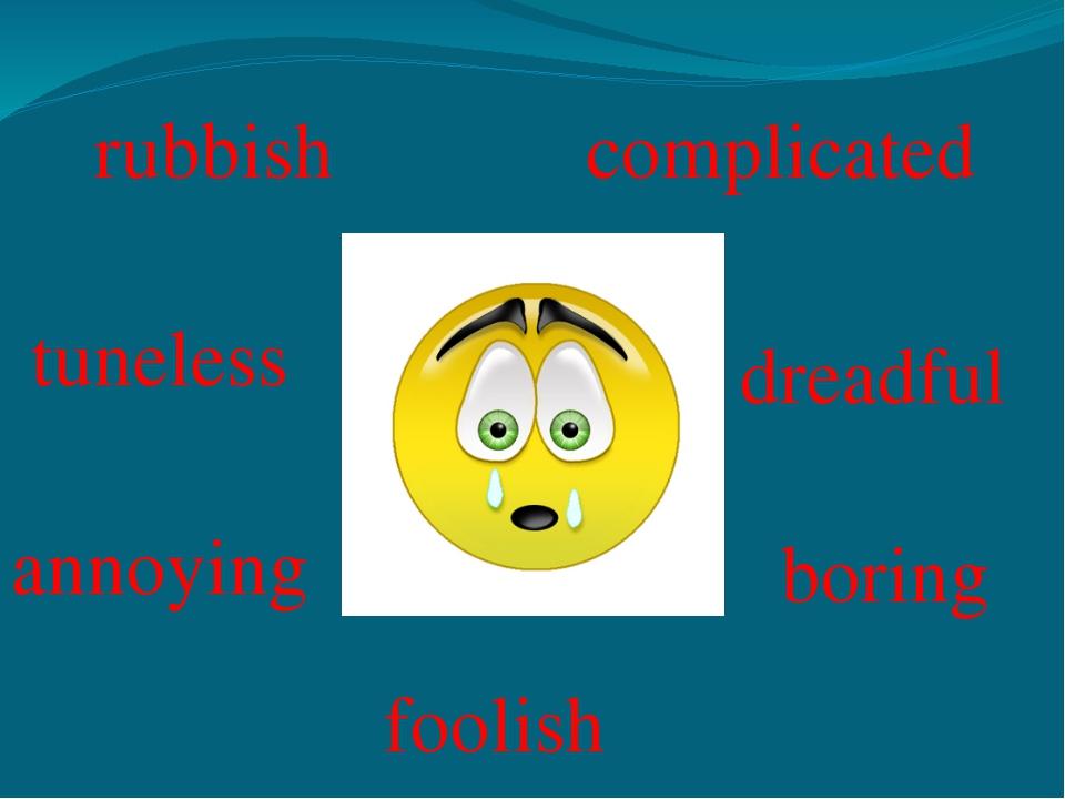 rubbish complicated tuneless dreadful annoying foolish boring