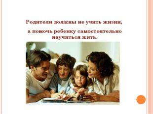 Родители должны не учить жизни, а помочь ребенку самостоятельно научиться жи