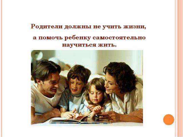 Родители должны не учить жизни, а помочь ребенку самостоятельно научиться жи...