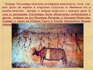 Пещера Альтамира получила всемирную известность. Хотя уче-ные долго не верили