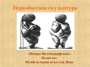 Первобытная скульптура «Венера Виллендорфская». Палеолит. Музей истории искус