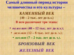 Самый длинный период истории человечества и его культуры – КАМЕННЫЙ ВЕК (40 –