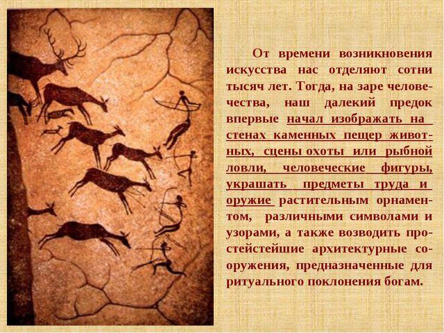 От времени возникновения искусства нас отделяют сотни тысяч лет. Тогда, на за...