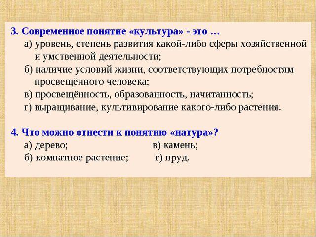3. Современное понятие «культура» - это … а) уровень, степень развития какой-...