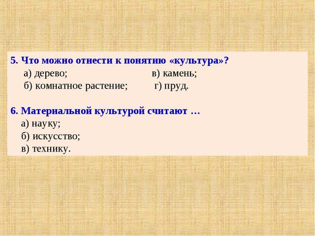 5. Что можно отнести к понятию «культура»? а) дерево; в) камень; б) комнатное...