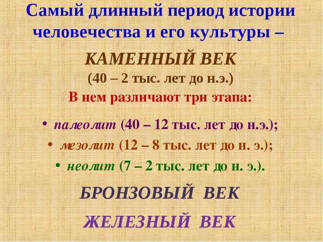 Самый длинный период истории человечества и его культуры – КАМЕННЫЙ ВЕК (40 –...