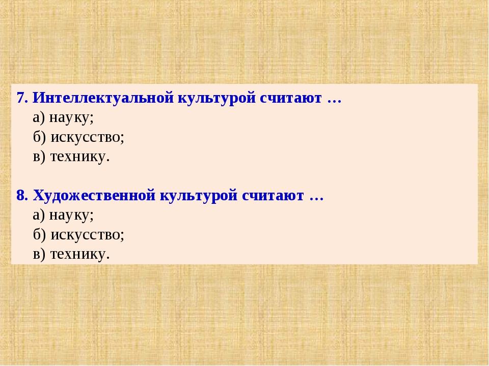 7. Интеллектуальной культурой считают … а) науку; б) искусство; в) технику. 8...