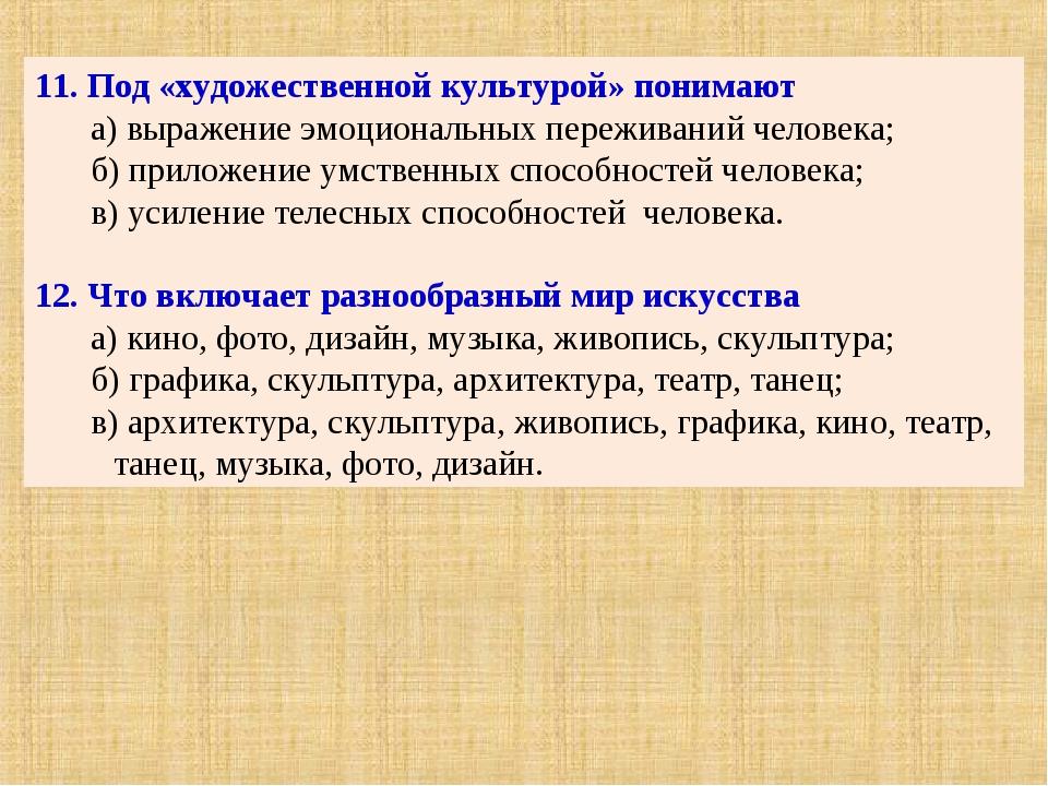 11. Под «художественной культурой» понимают а) выражение эмоциональных пережи...