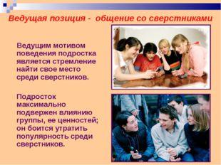 Ведущая позиция - общение со сверстниками Ведущим мотивом поведения подростка