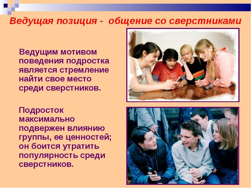 Ведущая позиция - общение со сверстниками Ведущим мотивом поведения подростка...