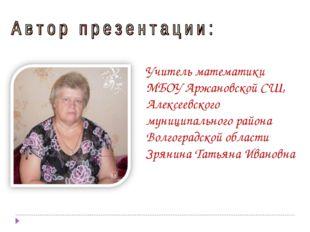 Учитель математики МБОУ Аржановской СШ, Алексеевского муниципального района В