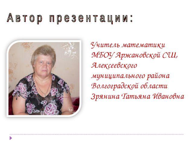 Учитель математики МБОУ Аржановской СШ, Алексеевского муниципального района В...