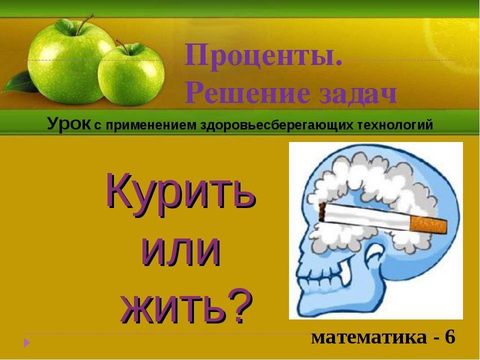 Проценты. Решение задач Курить или жить? Урок с применением здоровьесберегающ...