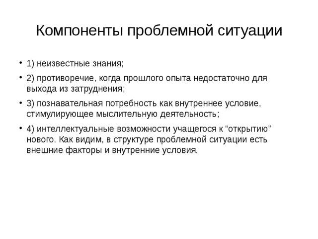 Компоненты проблемной ситуации 1) неизвестные знания; 2) противоречие, когда...