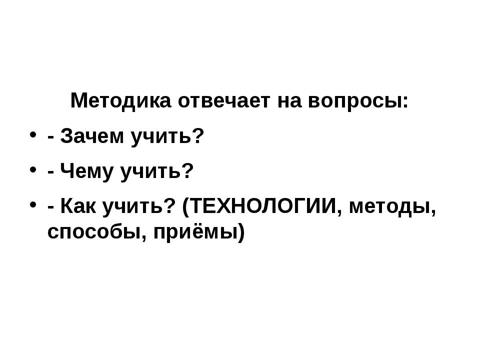 Методика отвечает на вопросы: - Зачем учить? - Чему учить? - Как учить? (ТЕХ...