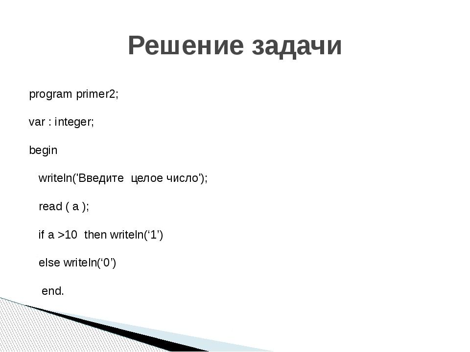 Решение задачи program primer2; var : integer; begin writeln('Введите целое ч...