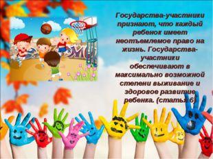 Государства-участники признают, что каждый ребенок имеет неотъемлемое право н