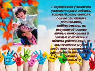 Государства-участники уважают право ребенка, который разлучается с одним или