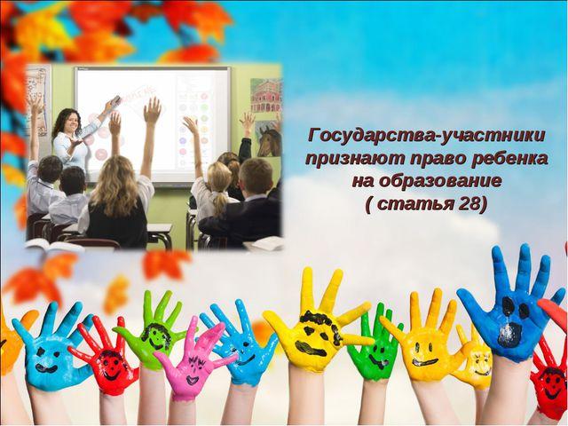 Государства-участники признают право ребенка на образование ( статья 28)