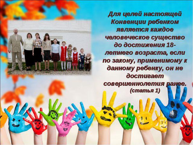 Для целей настоящей Конвенции ребенком является каждое человеческое существо...