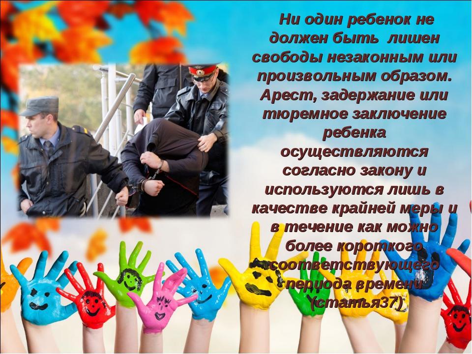 Ни один ребенок не должен быть лишен свободы незаконным или произвольным обр...