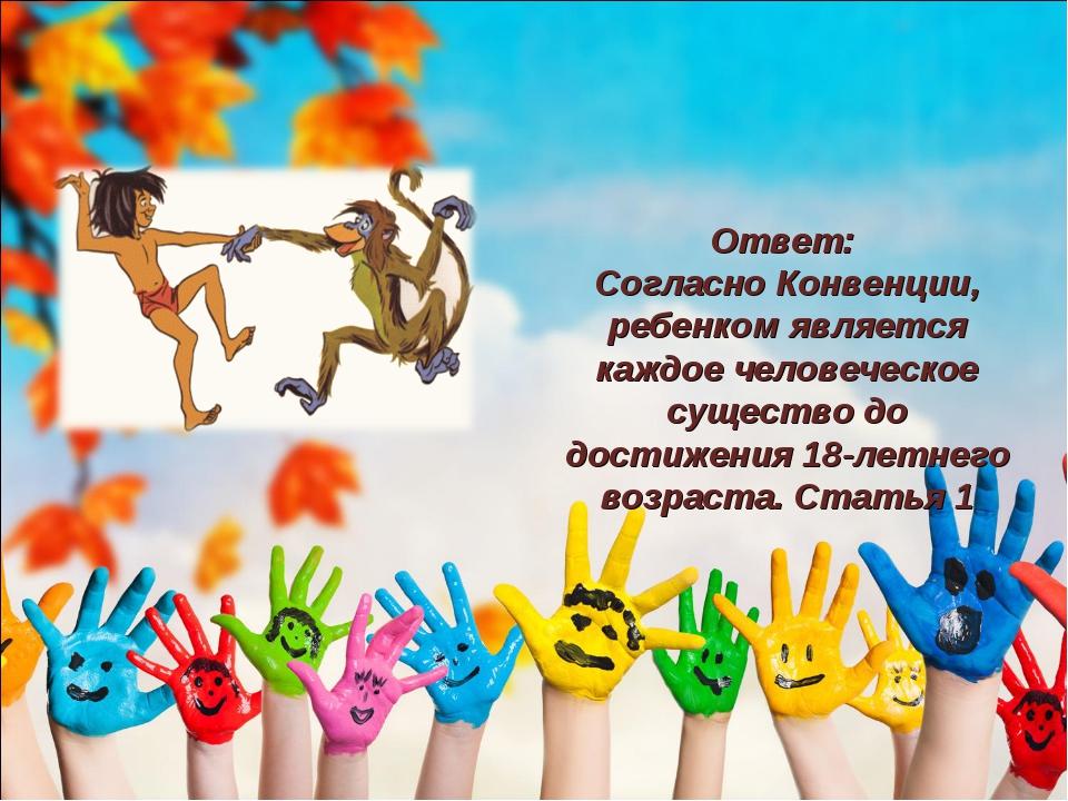 Ответ: Согласно Конвенции, ребенком является каждое человеческое существо до...