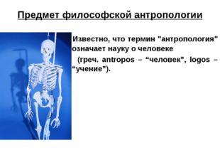 """Предмет философской антропологии Известно, что термин """"антропология"""" означает"""
