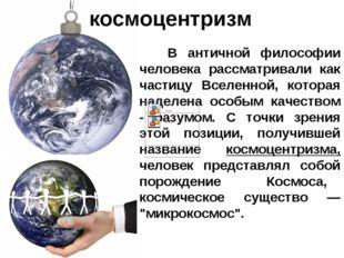 космоцентризм B античной философии человека рассматривали как частицу Вселенн