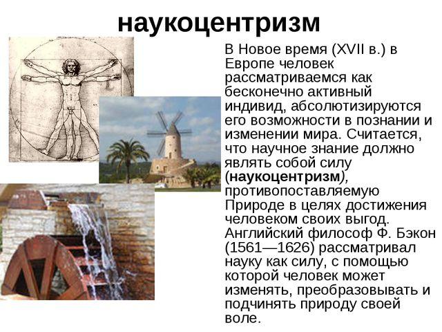 наукоцентризм В Новое время (XVII в.) в Европе человек рассматриваемся как бе...