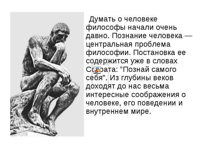 Думать о человеке философы начали очень давно. Познание человека — центральн...