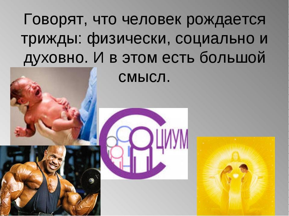 Говорят, что человек рождается трижды: физически, социально и духовно. И в эт...