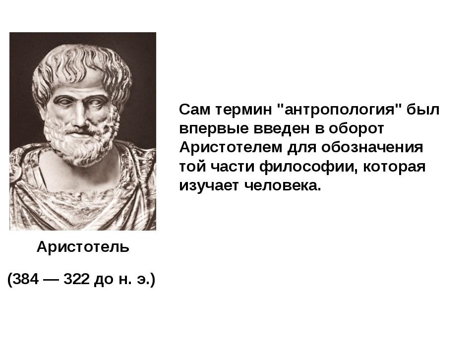 """Аристотель (384 — 322 до н. э.) Сам термин """"антропология"""" был впервые введен..."""