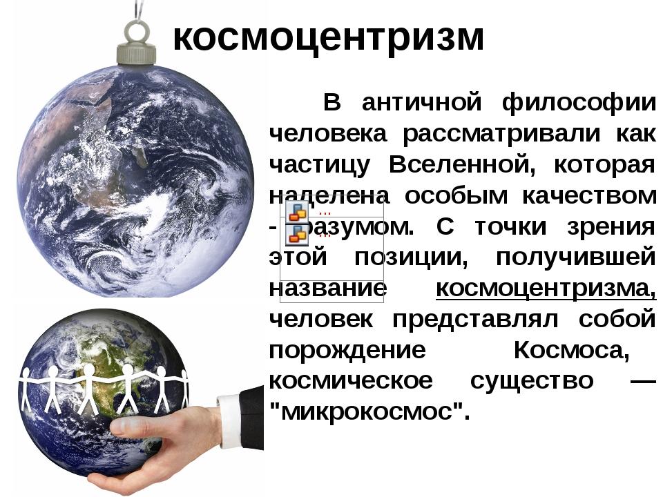 космоцентризм B античной философии человека рассматривали как частицу Вселенн...