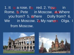 1. It a rose. It red. 2. You in Rome. 3. Pete in Moscow. 4. Where you from? 5