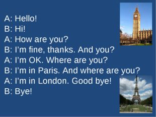 A: Hello! B: Hi! A: How are you? B: I'm fine, thanks. And you? A: I'm OK. Whe