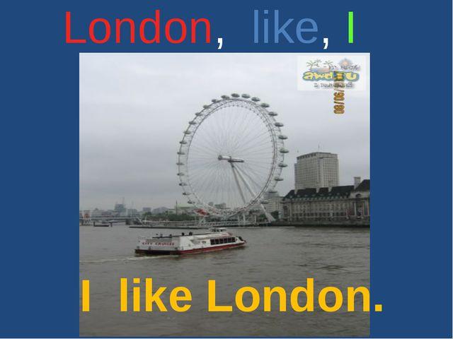London, like, I I like London.