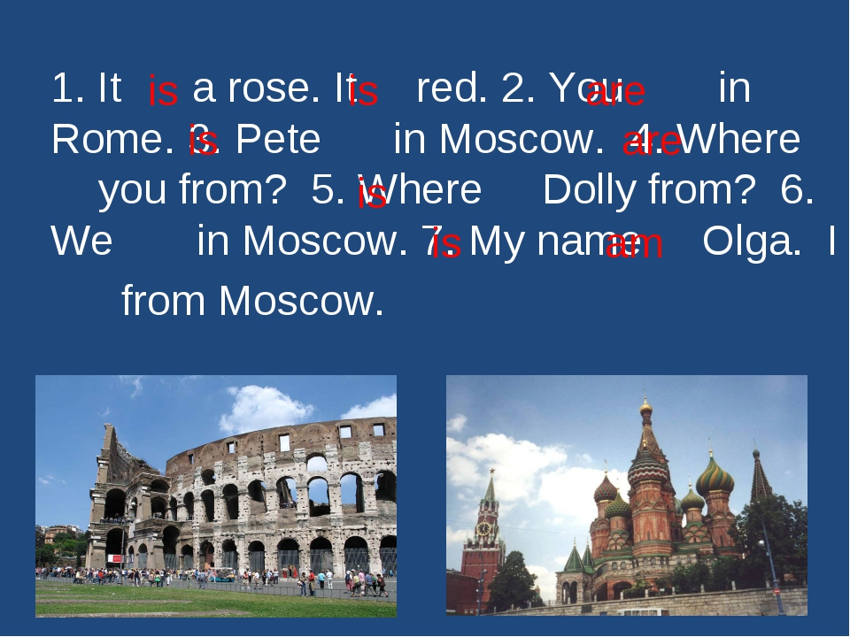 1. It a rose. It red. 2. You in Rome. 3. Pete in Moscow. 4. Where you from? 5...