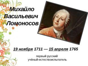 первый русский учёный-естествоиспытатель Михайло Васильевич Ломоносов 19 нояб