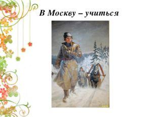 В Москву – учиться