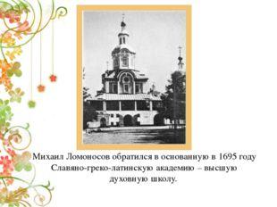 Михаил Ломоносов обратился в основанную в 1695 году Славяно-греко-латинскую а