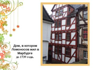 Дом, в котором Ломоносов жил в Марбурге до 1739 года.