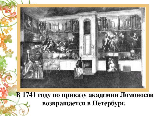 В 1741 году по приказу академии Ломоносов возвращается в Петербург.